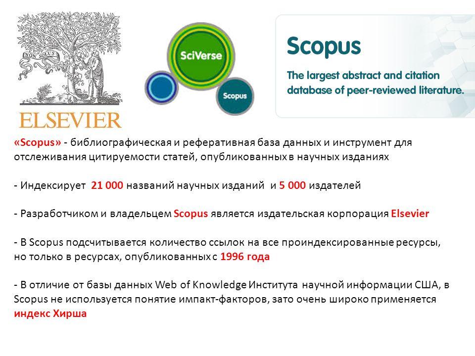 «Scopus» - библиографическая и реферативная база данных и инструмент для отслеживания цитируемости статей, опубликованных в научных изданиях - Индексирует 21 000 названий научных изданий и 5 000 издателей - Разработчиком и владельцем Scopus является издательская корпорация Elsevier - В Scopus подсчитывается количество ссылок на все проиндексированные ресурсы, но только в ресурсах, опубликованных с 1996 года - В отличие от базы данных Web of Knowledge Института научной информации США, в Scopus не используется понятие импакт-факторов, зато очень широко применяется индекс Хирша