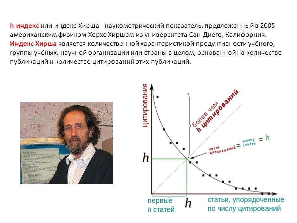 h-индекс или индекс Хирша - наукометрический показатель, предложенный в 2005 американским физиком Хорхе Хиршем из университета Сан-Диего, Калифорния.