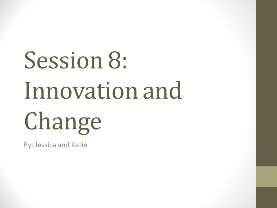 Session 8: Innovation and Change By: Jessica and Katie