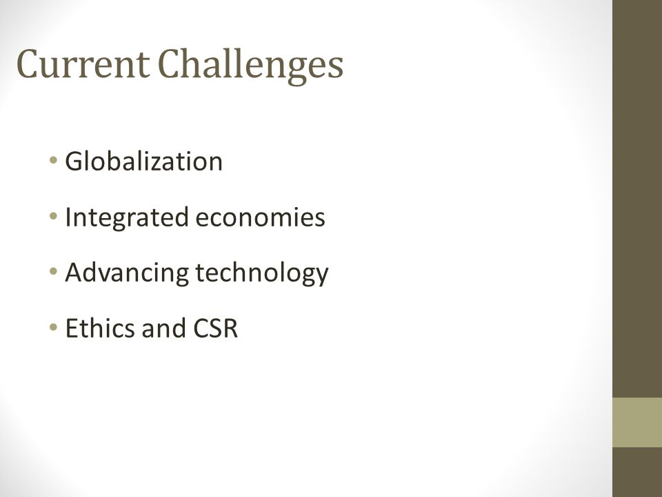 Current Challenges Globalization Integrated economies Advancing technology Ethics and CSR