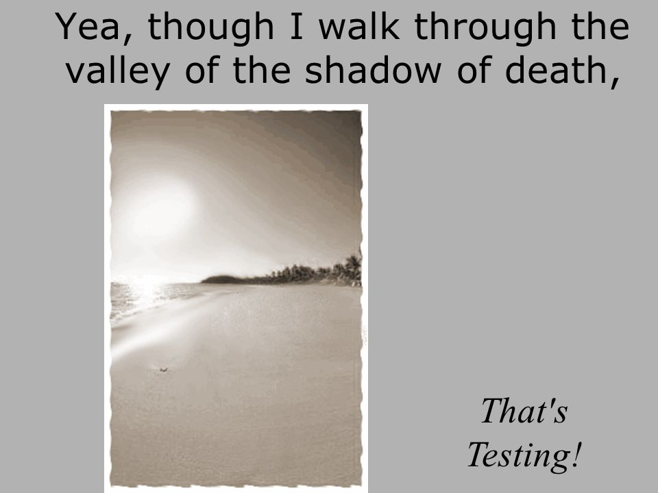 Yea, though I walk through the valley of the shadow of death, That s Testing!