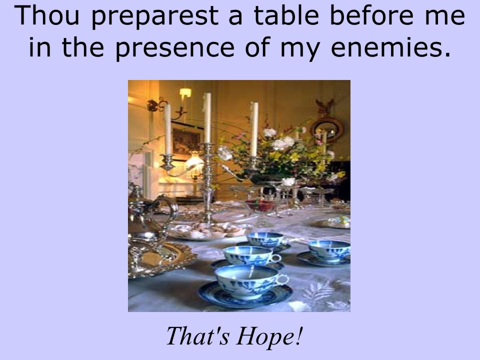 Thou preparest a table before me in the presence of my enemies. That s Hope!