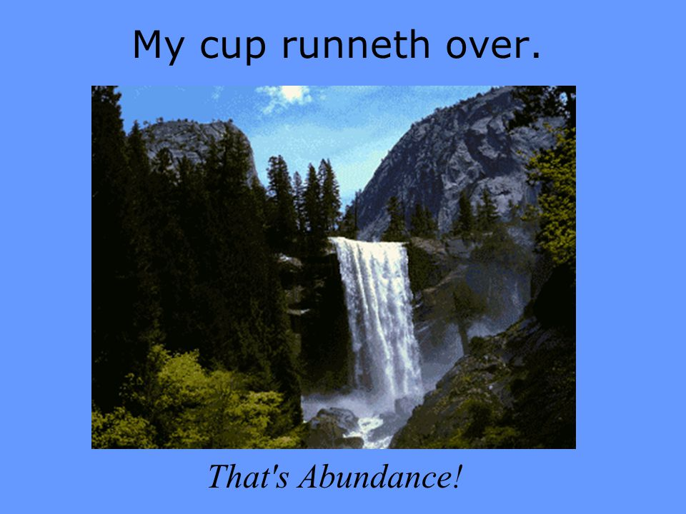 My cup runneth over. That's Abundance!