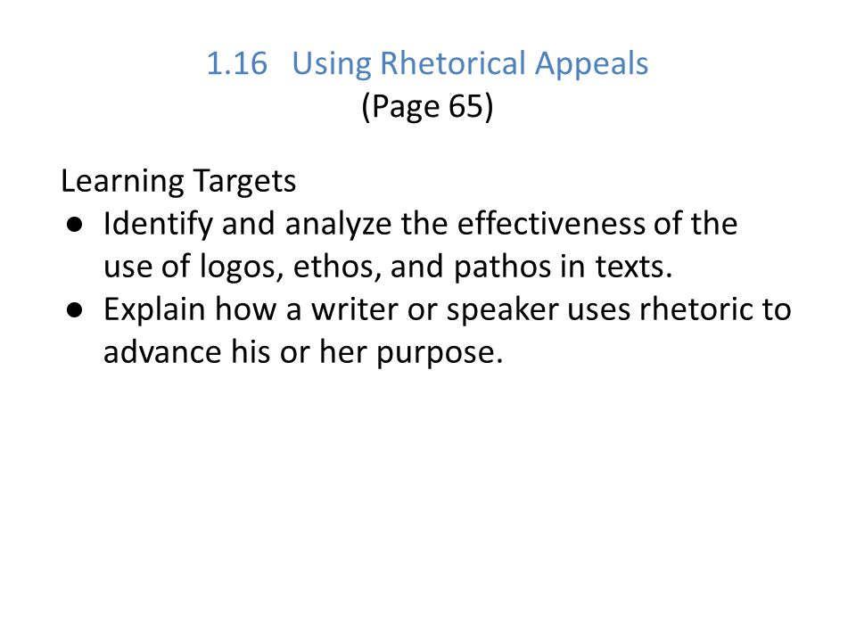 1.16 Using Rhetorical Appeals (Page 65) Learning Targets ● Identify and analyze the effectiveness of the use of logos, ethos, and pathos in texts. ● E