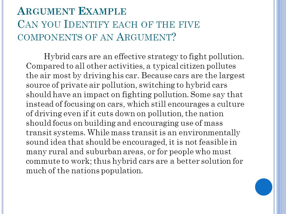 A RGUMENT E XAMPLE C AN YOU I DENTIFY EACH OF THE FIVE COMPONENTS OF AN A RGUMENT ? Hybrid cars are an effective strategy to fight pollution. Compared