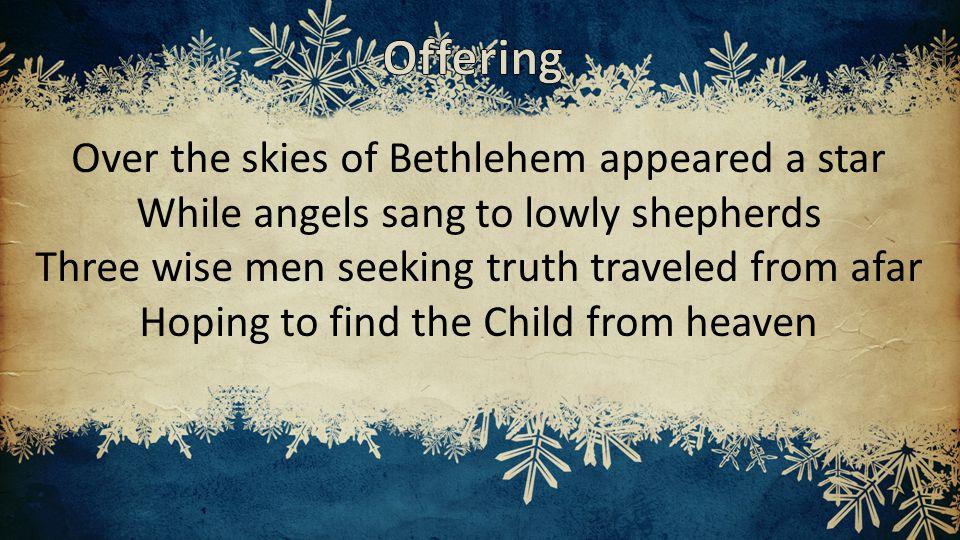 Over the skies of Bethlehem appeared a star While angels sang to lowly shepherds Three wise men seeking truth traveled from afar Hoping to find the Child from heaven