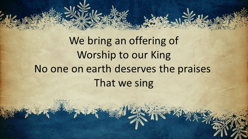 We bring an offering of Worship to our King No one on earth deserves the praises That we sing