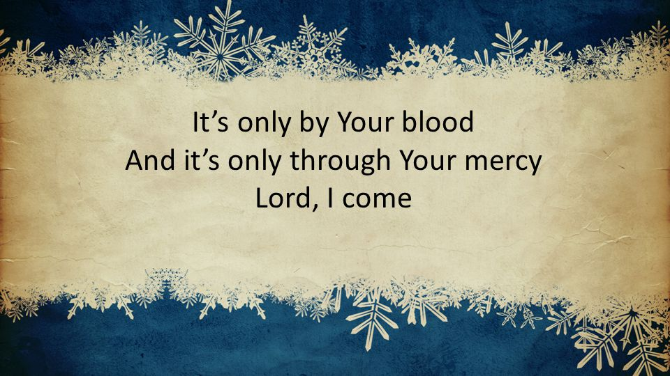 It's only by Your blood And it's only through Your mercy Lord, I come