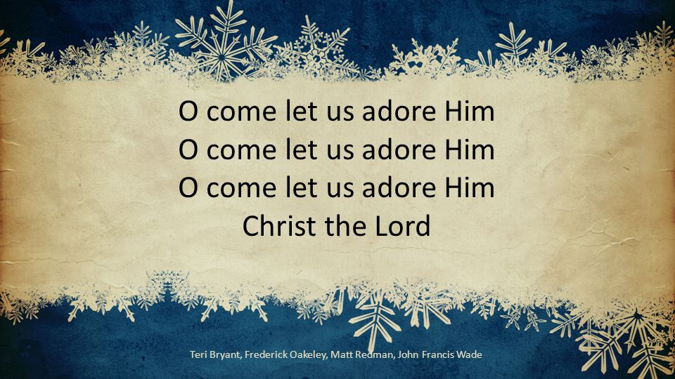 O come let us adore Him O come let us adore Him O come let us adore Him Christ the Lord Teri Bryant, Frederick Oakeley, Matt Redman, John Francis Wade