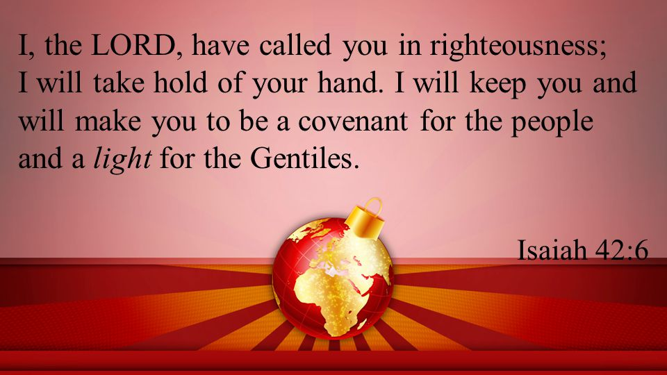 I, the LORD, have called you in righteousness; I will take hold of your hand.