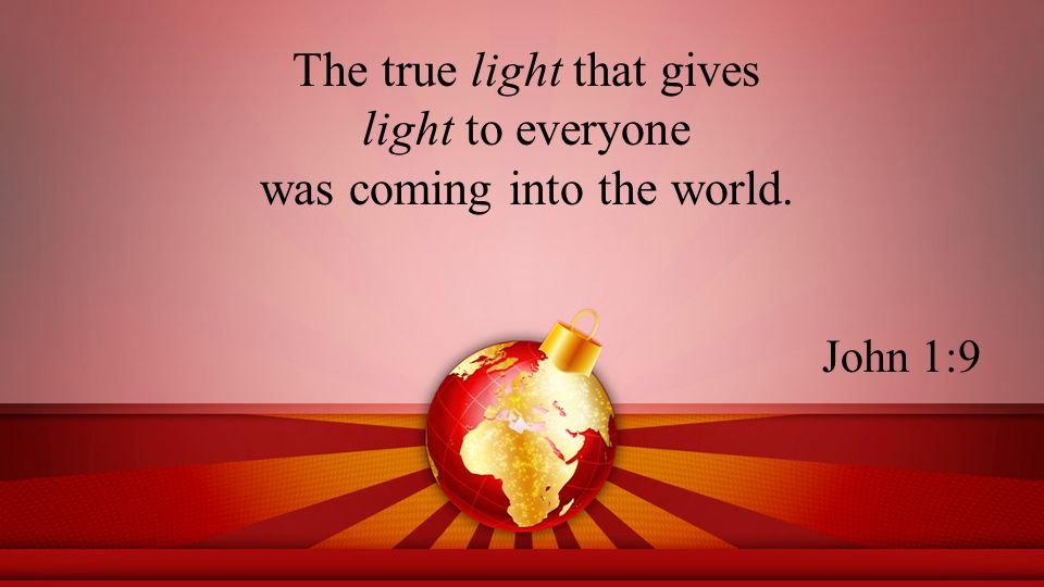 The true light that gives light to everyone was coming into the world. John 1:9