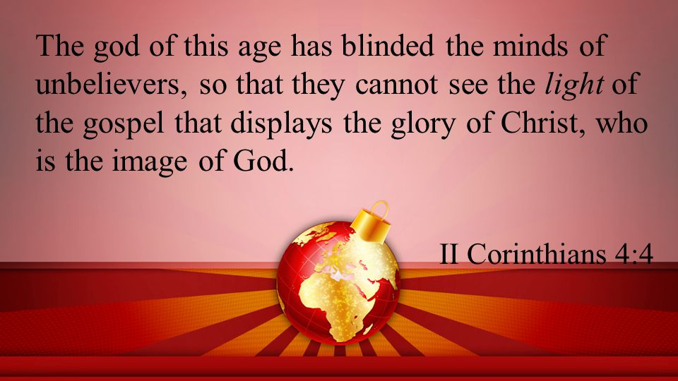 The god of this age has blinded the minds of unbelievers, so that they cannot see the light of the gospel that displays the glory of Christ, who is the image of God.