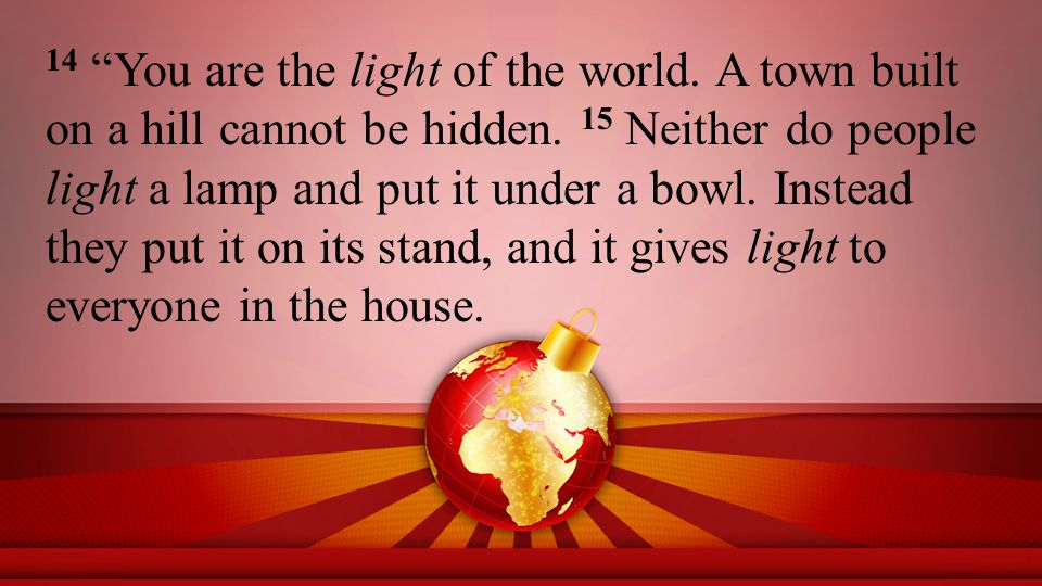 14 You are the light of the world. A town built on a hill cannot be hidden.