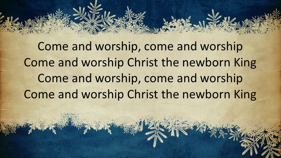 Come and worship, come and worship Come and worship Christ the newborn King Come and worship, come and worship Come and worship Christ the newborn King