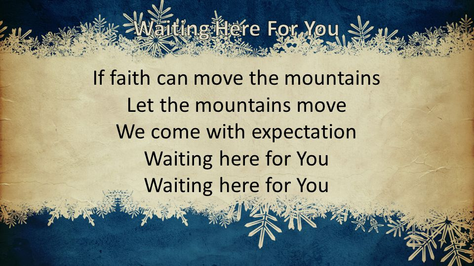 If faith can move the mountains Let the mountains move We come with expectation Waiting here for You