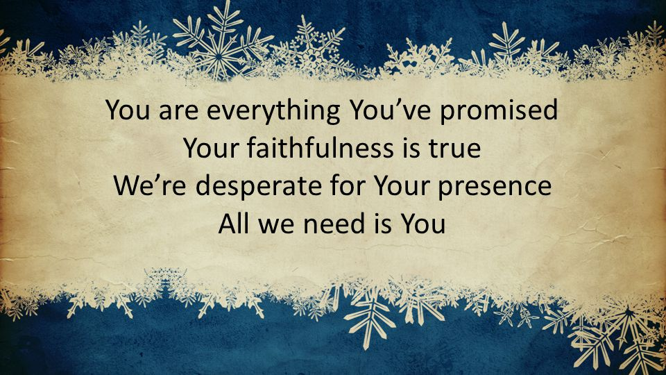 You are everything You've promised Your faithfulness is true We're desperate for Your presence All we need is You