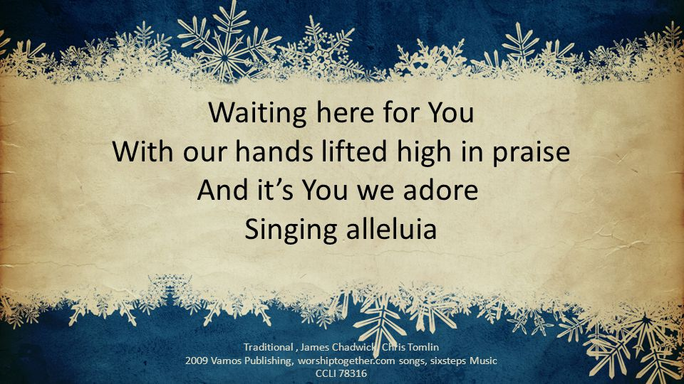 Waiting here for You With our hands lifted high in praise And it's You we adore Singing alleluia Traditional, James Chadwick, Chris Tomlin 2009 Vamos Publishing, worshiptogether.com songs, sixsteps Music CCLI 78316