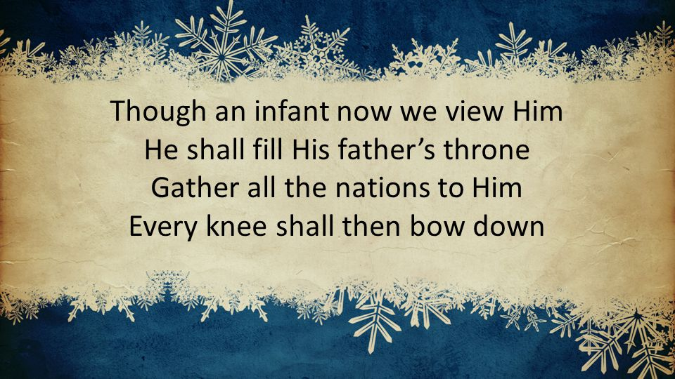 Though an infant now we view Him He shall fill His father's throne Gather all the nations to Him Every knee shall then bow down