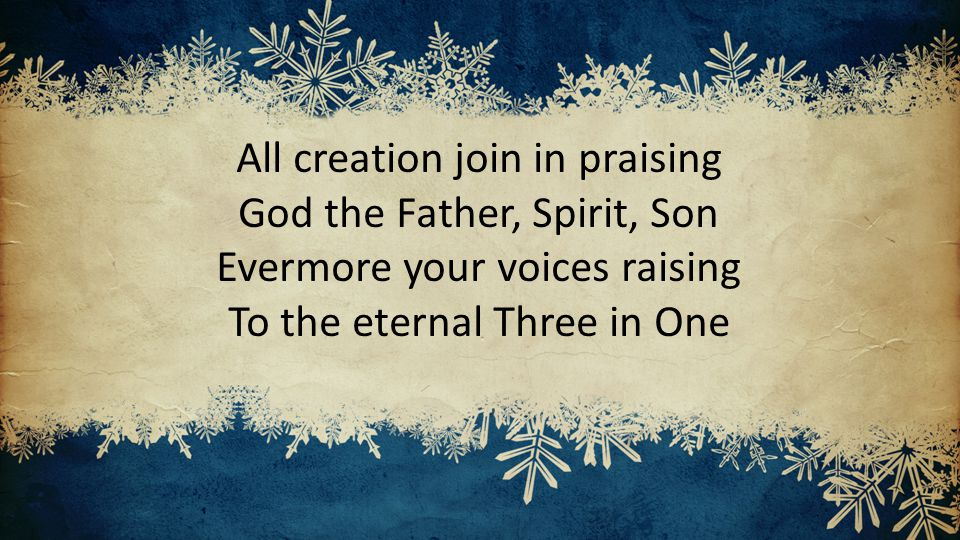 All creation join in praising God the Father, Spirit, Son Evermore your voices raising To the eternal Three in One