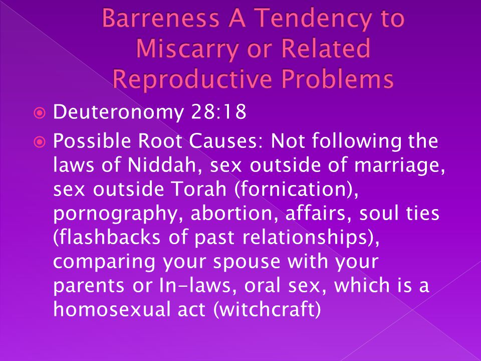  Deuteronomy 28:18  Possible Root Causes: Not following the laws of Niddah, sex outside of marriage, sex outside Torah (fornication), pornography, abortion, affairs, soul ties (flashbacks of past relationships), comparing your spouse with your parents or In-laws, oral sex, which is a homosexual act (witchcraft)