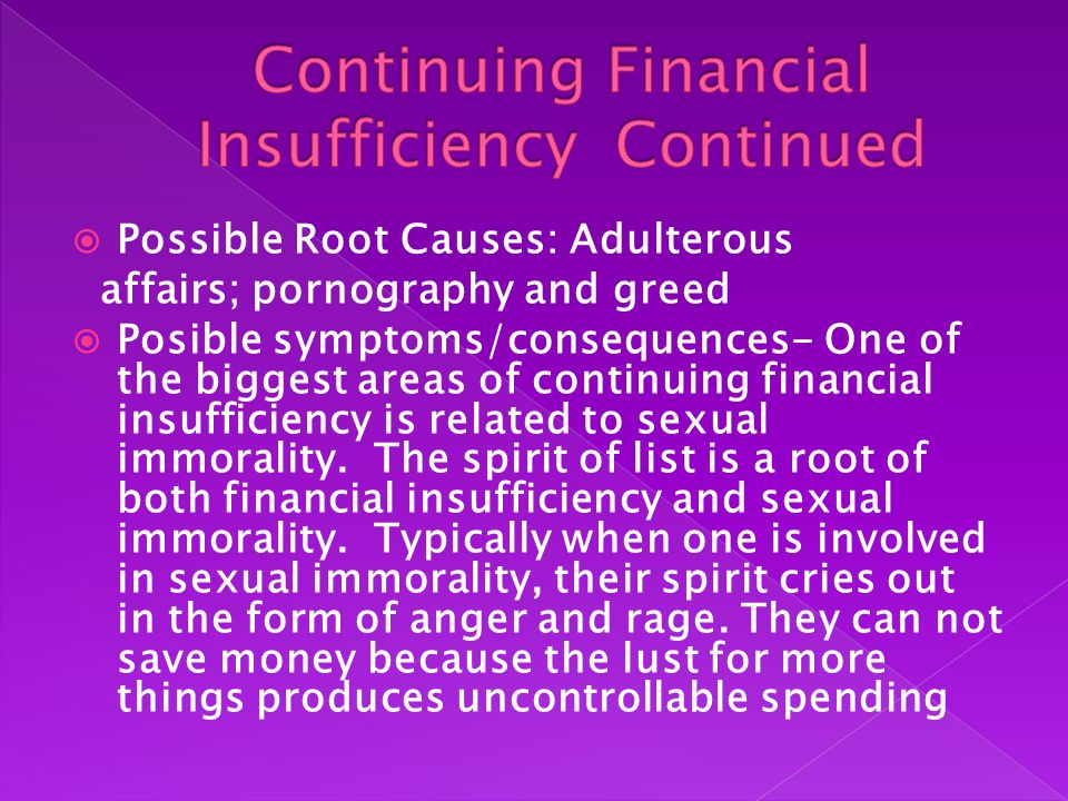  Possible Root Causes: Adulterous affairs; pornography and greed  Posible symptoms/consequences- One of the biggest areas of continuing financial insufficiency is related to sexual immorality.