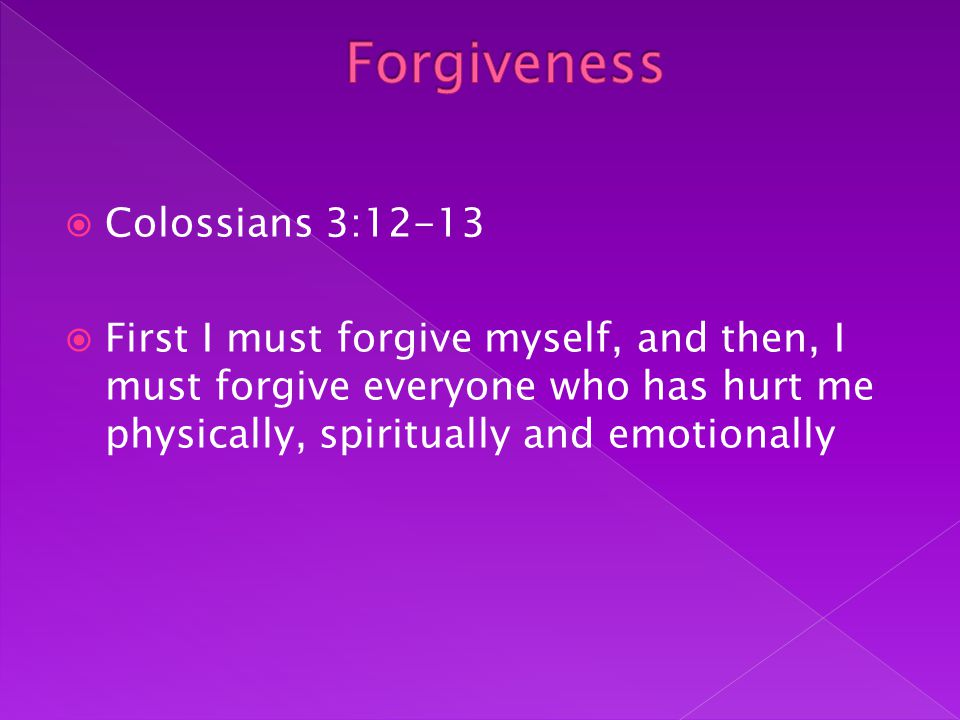  Colossians 3:12-13  First I must forgive myself, and then, I must forgive everyone who has hurt me physically, spiritually and emotionally