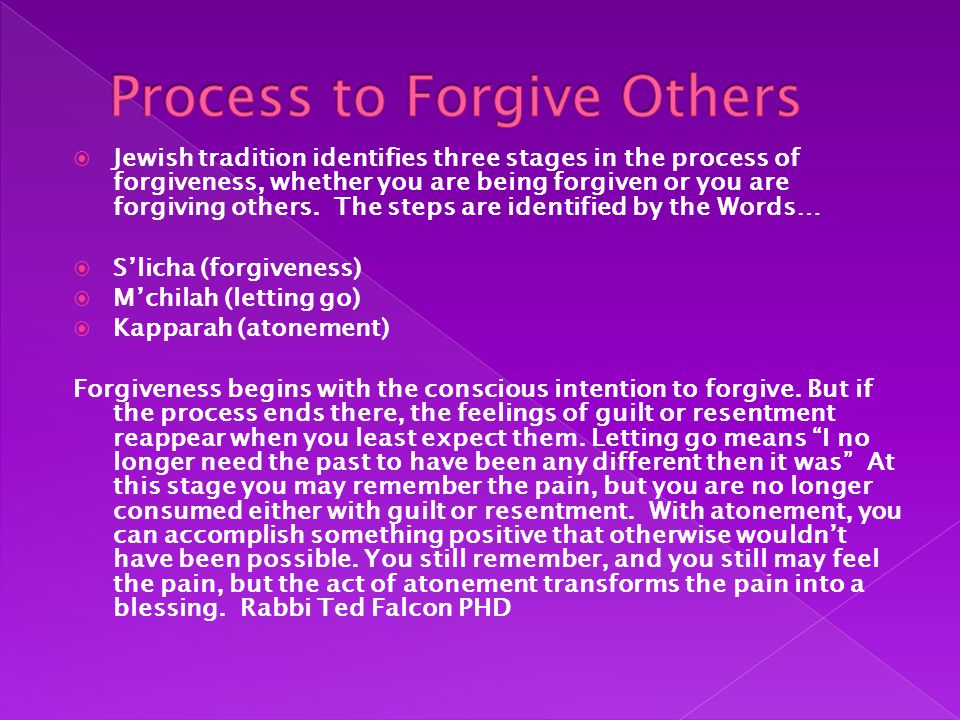  Jewish tradition identifies three stages in the process of forgiveness, whether you are being forgiven or you are forgiving others.