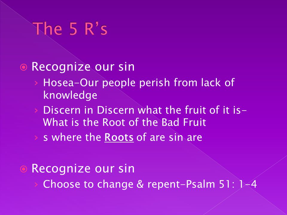  Recognize our sin › Hosea-Our people perish from lack of knowledge › Discern in Discern what the fruit of it is- What is the Root of the Bad Fruit › s where the Roots of are sin are  Recognize our sin › Choose to change & repent-Psalm 51: 1-4