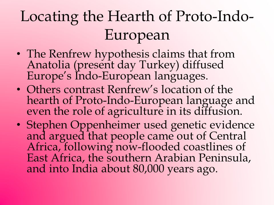 Locating the Hearth of Proto-Indo- European The Renfrew hypothesis claims that from Anatolia (present day Turkey) diffused Europe's Indo-European languages.
