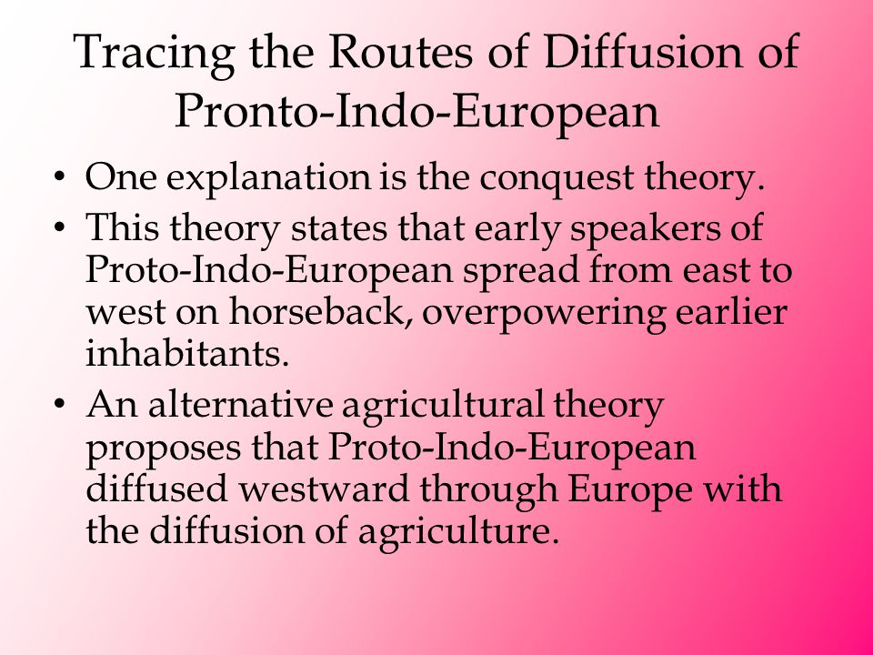 Tracing the Routes of Diffusion of Pronto-Indo-European One explanation is the conquest theory. This theory states that early speakers of Proto-Indo-E