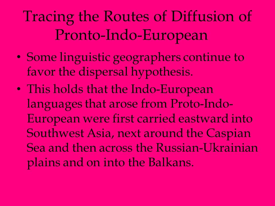 Tracing the Routes of Diffusion of Pronto-Indo-European Some linguistic geographers continue to favor the dispersal hypothesis. This holds that the In