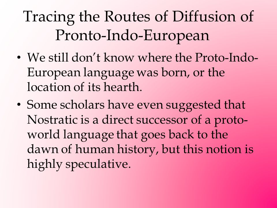 Tracing the Routes of Diffusion of Pronto-Indo-European We still don't know where the Proto-Indo- European language was born, or the location of its h