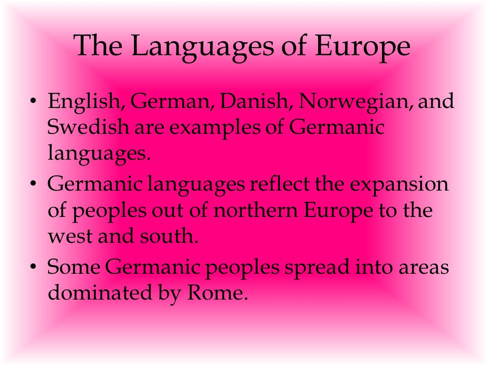 The Languages of Europe English, German, Danish, Norwegian, and Swedish are examples of Germanic languages. Germanic languages reflect the expansion o