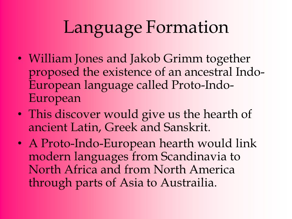 Language Formation William Jones and Jakob Grimm together proposed the existence of an ancestral Indo- European language called Proto-Indo- European T