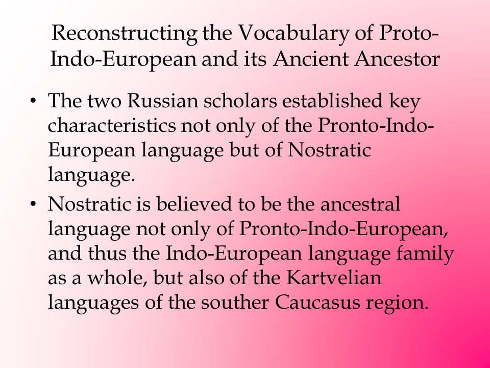 Reconstructing the Vocabulary of Proto- Indo-European and its Ancient Ancestor The two Russian scholars established key characteristics not only of the Pronto-Indo- European language but of Nostratic language.