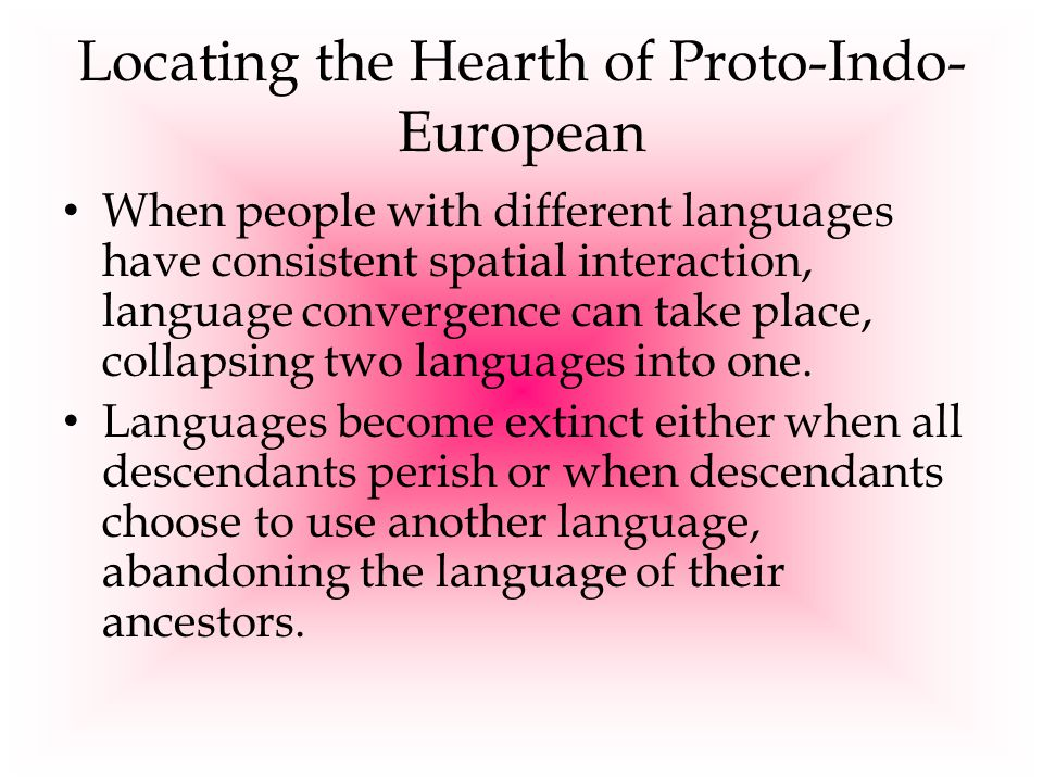 Locating the Hearth of Proto-Indo- European When people with different languages have consistent spatial interaction, language convergence can take pl