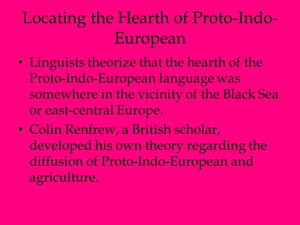 Locating the Hearth of Proto-Indo- European Linguists theorize that the hearth of the Proto-Indo-European language was somewhere in the vicinity of th