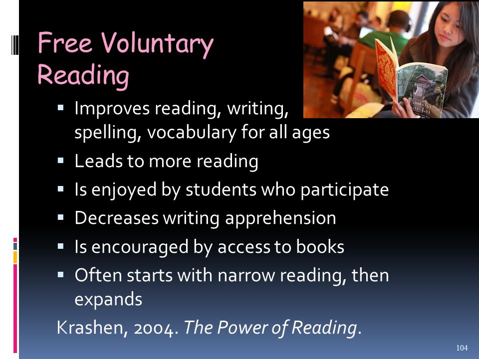 Free Voluntary Reading  Improves reading, writing, spelling, vocabulary for all ages  Leads to more reading  Is enjoyed by students who participate  Decreases writing apprehension  Is encouraged by access to books  Often starts with narrow reading, then expands Krashen, 2004.