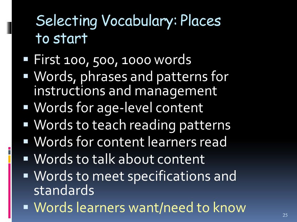 Selecting Vocabulary: Places to start  First 100, 500, 1000 words  Words, phrases and patterns for instructions and management  Words for age-level content  Words to teach reading patterns  Words for content learners read  Words to talk about content  Words to meet specifications and standards  Words learners want/need to know 25