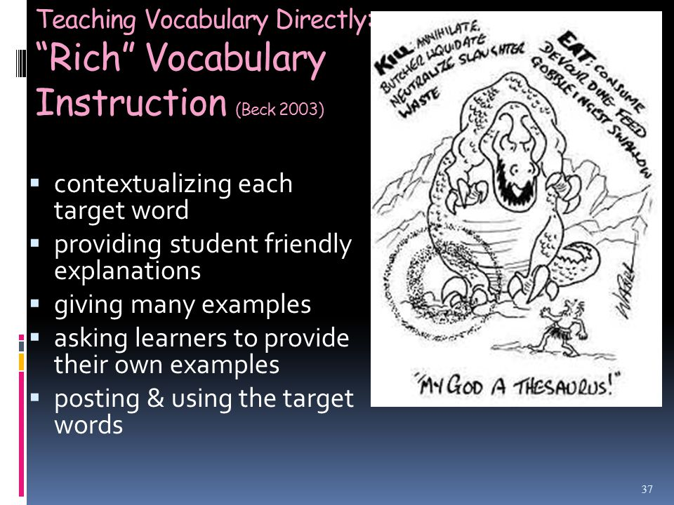Teaching Vocabulary Directly: Rich Vocabulary Instruction (Beck 2003)  contextualizing each target word  providing student friendly explanations  giving many examples  asking learners to provide their own examples  posting & using the target words 37