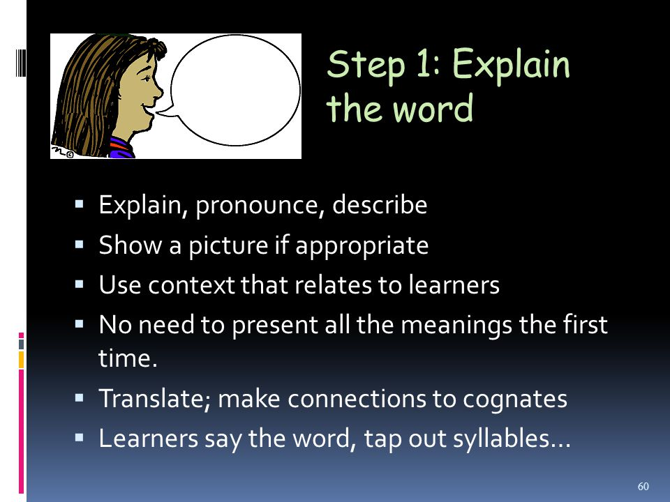Step 1: Explain the word  Explain, pronounce, describe  Show a picture if appropriate  Use context that relates to learners  No need to present all the meanings the first time.
