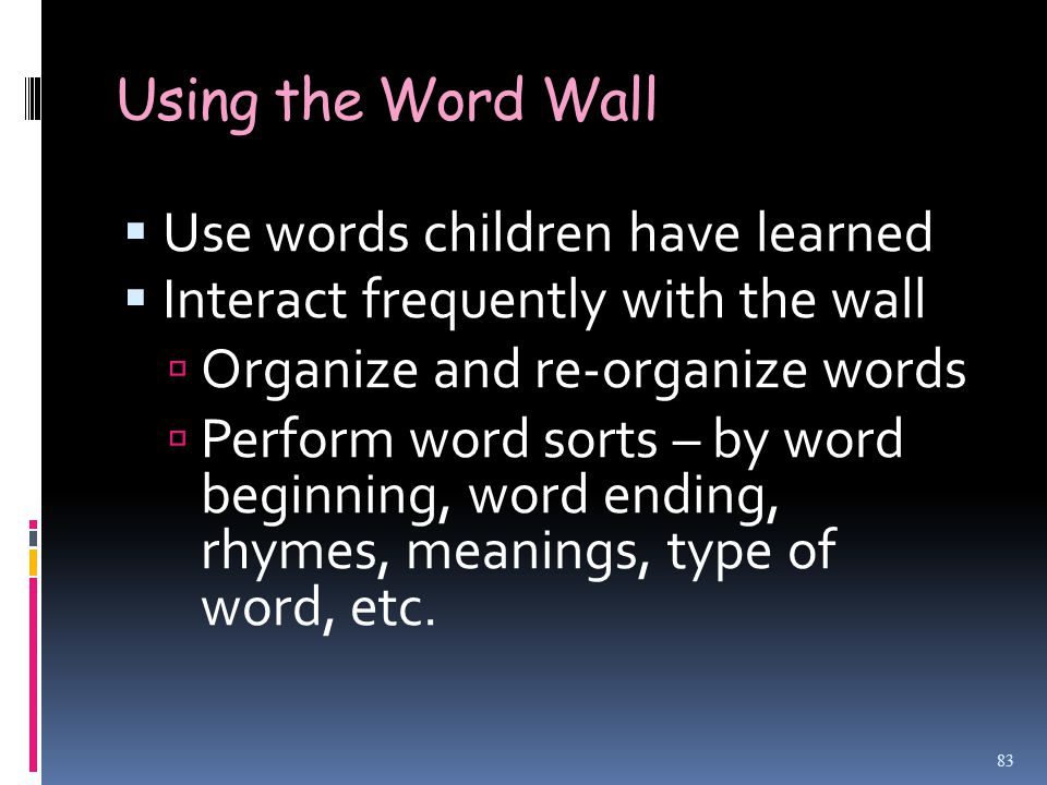 Using the Word Wall  Use words children have learned  Interact frequently with the wall  Organize and re-organize words  Perform word sorts – by word beginning, word ending, rhymes, meanings, type of word, etc.