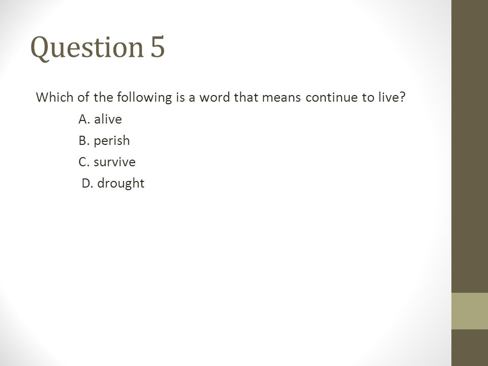 Question 5 Which of the following is a word that means continue to live? A. alive B. perish C. survive D. drought