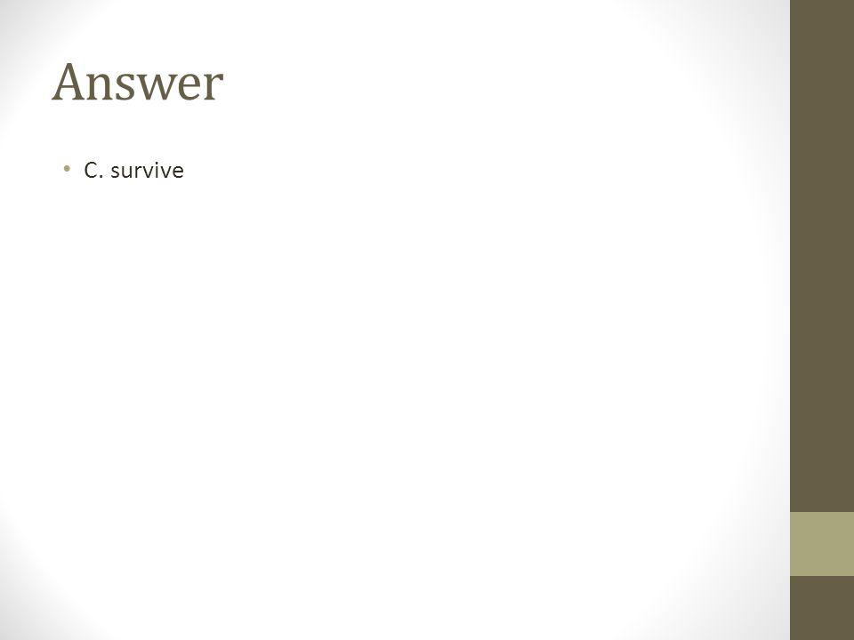 Answer C. survive