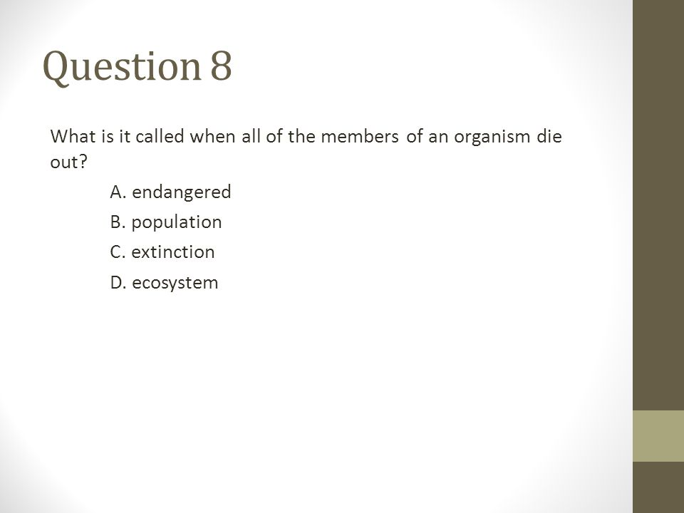 Question 8 What is it called when all of the members of an organism die out? A. endangered B. population C. extinction D. ecosystem