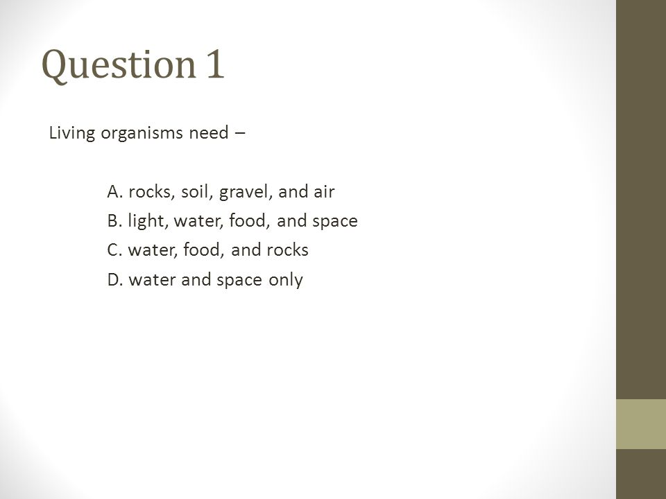 Question 1 Living organisms need – A. rocks, soil, gravel, and air B. light, water, food, and space C. water, food, and rocks D. water and space only
