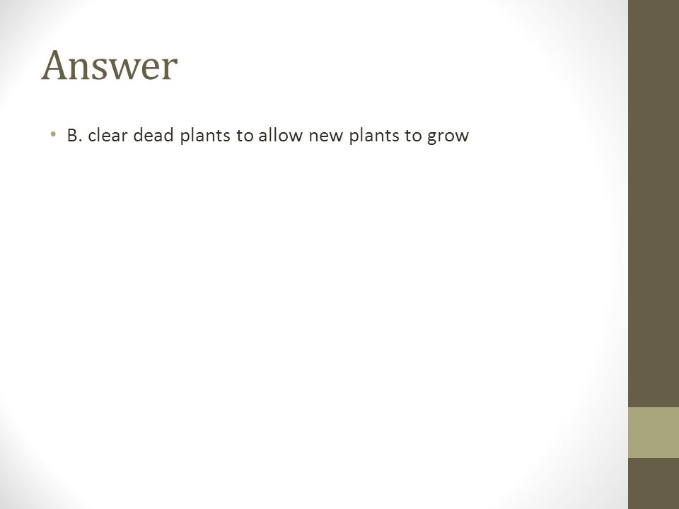 Answer B. clear dead plants to allow new plants to grow