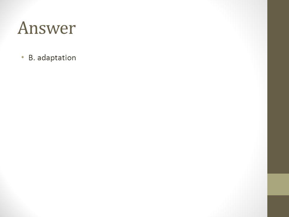 Answer B. adaptation