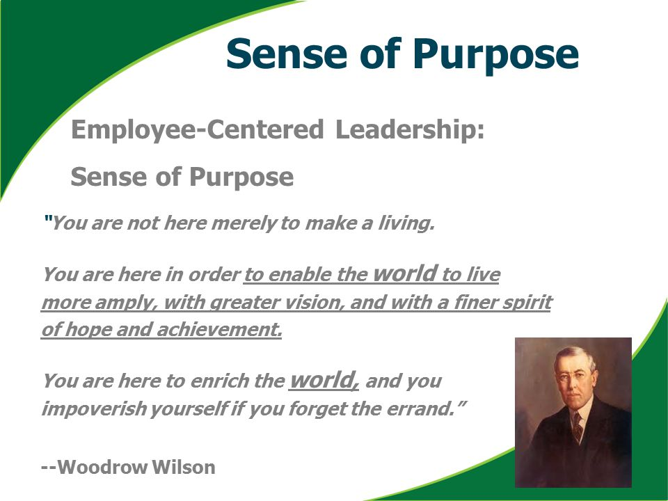"Sense of Purpose Employee-Centered Leadership: Sense of Purpose ""You are not here merely to make a living. You are here in order to enable the world t"