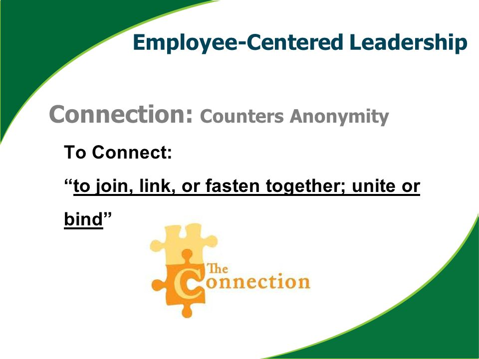 "Connection: Counters Anonymity To Connect: ""to join, link, or fasten together; unite or bind"" Employee-Centered Leadership"